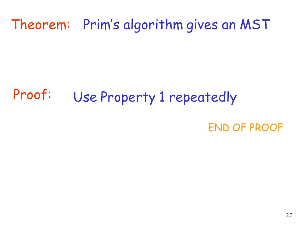 27 Theorem:Prim's algorithm gives an MST Proof: Use Property 1 repeatedly END OF PROOF