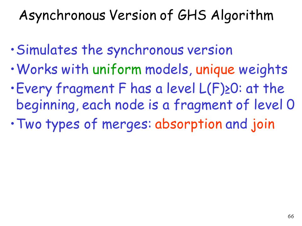 66 Asynchronous Version of GHS Algorithm Simulates the synchronous version Works with uniform models, unique weights Every fragment F has a level L(F)≥0: at the beginning, each node is a fragment of level 0 Two types of merges: absorption and join