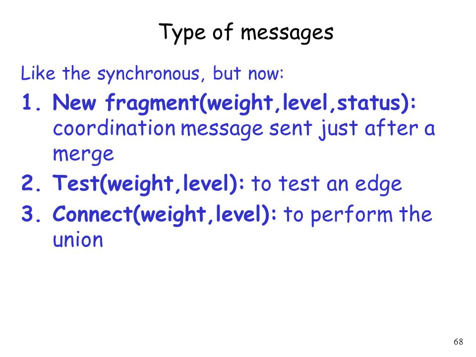 68 Type of messages Like the synchronous, but now: 1.New fragment(weight,level,status): coordination message sent just after a merge 2.Test(weight,level): to test an edge 3.Connect(weight,level): to perform the union