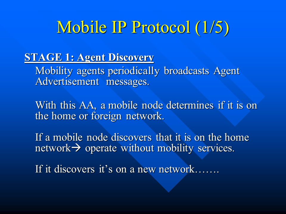 Mobile IP Protocol (1/5) STAGE 1: Agent Discovery Mobility agents periodically broadcasts Agent Advertisement messages.