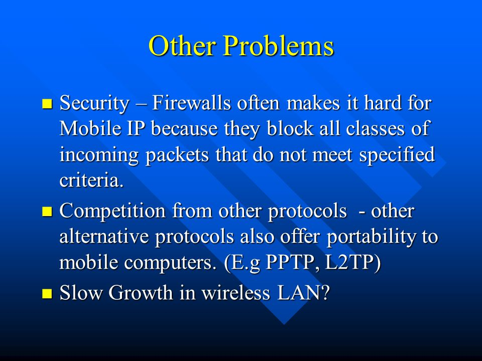 Other Problems Security – Firewalls often makes it hard for Mobile IP because they block all classes of incoming packets that do not meet specified criteria.
