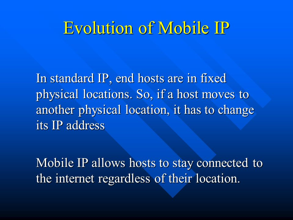 Evolution of Mobile IP In standard IP, end hosts are in fixed physical locations.