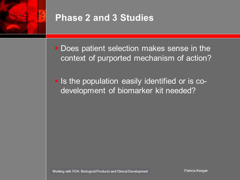 Working with FDA: Biological Products and Clinical Development Patricia Keegan Phase 2 and 3 Studies  Does patient selection makes sense in the context of purported mechanism of action.