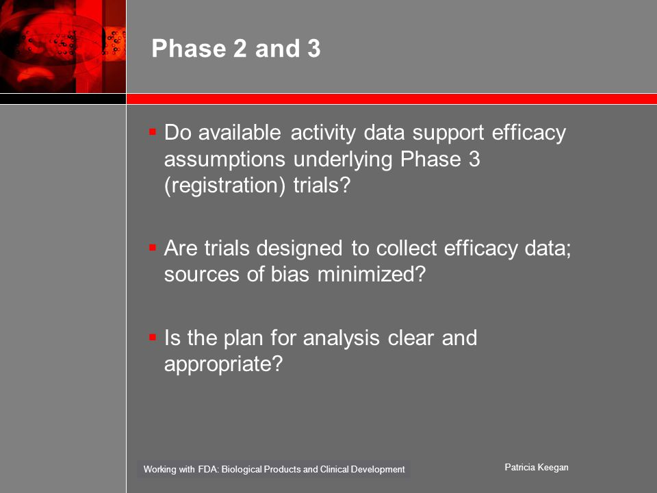Working with FDA: Biological Products and Clinical Development Patricia Keegan Phase 2 and 3  Do available activity data support efficacy assumptions underlying Phase 3 (registration) trials.