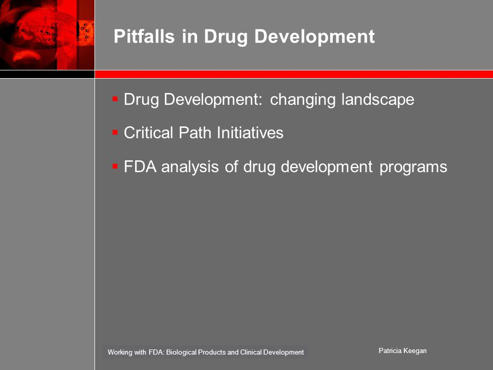 Working with FDA: Biological Products and Clinical Development Patricia Keegan Pitfalls in Drug Development  Drug Development: changing landscape  Critical Path Initiatives  FDA analysis of drug development programs
