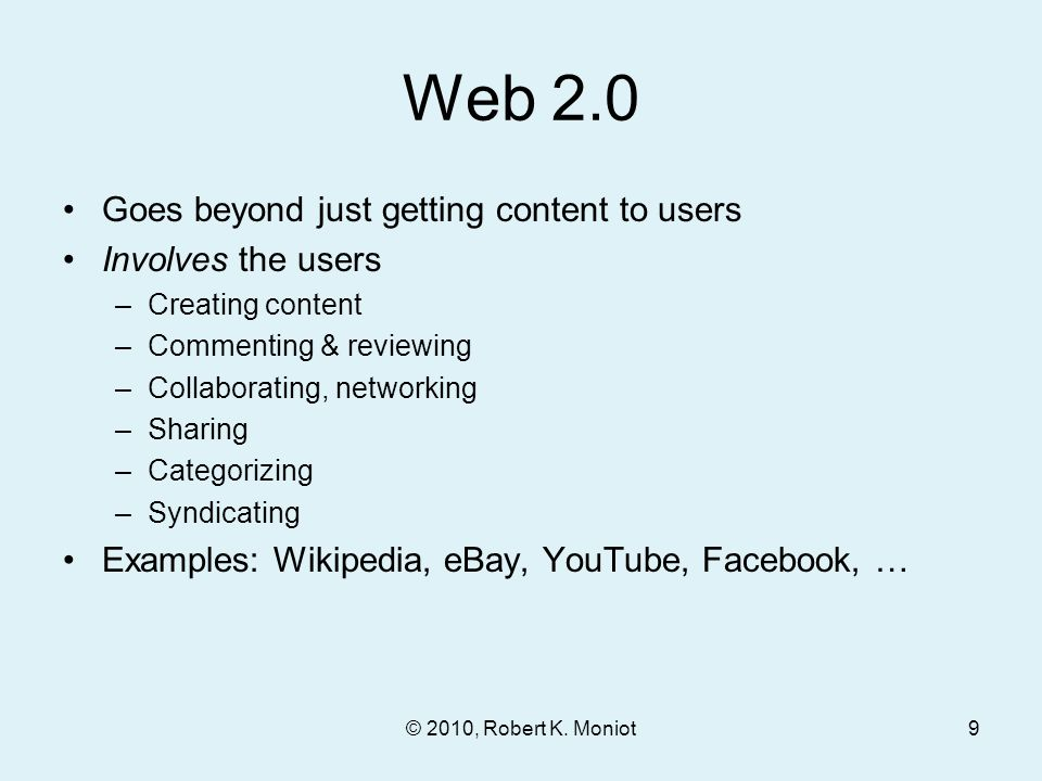 Web 2.0 Goes beyond just getting content to users Involves the users –Creating content –Commenting & reviewing –Collaborating, networking –Sharing –Categorizing –Syndicating Examples: Wikipedia, eBay, YouTube, Facebook, … © 2010, Robert K.