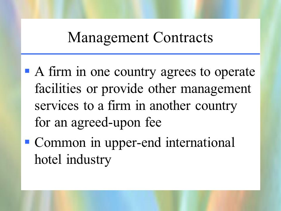 Management Contracts  A firm in one country agrees to operate facilities or provide other management services to a firm in another country for an agreed-upon fee  Common in upper-end international hotel industry