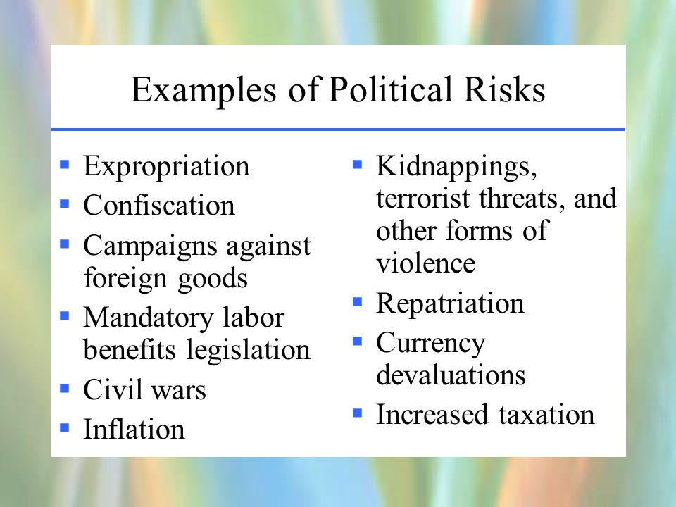Examples of Political Risks  Expropriation  Confiscation  Campaigns against foreign goods  Mandatory labor benefits legislation  Civil wars  Inflation  Kidnappings, terrorist threats, and other forms of violence  Repatriation  Currency devaluations  Increased taxation