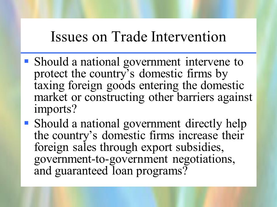 Issues on Trade Intervention  Should a national government intervene to protect the country's domestic firms by taxing foreign goods entering the domestic market or constructing other barriers against imports.