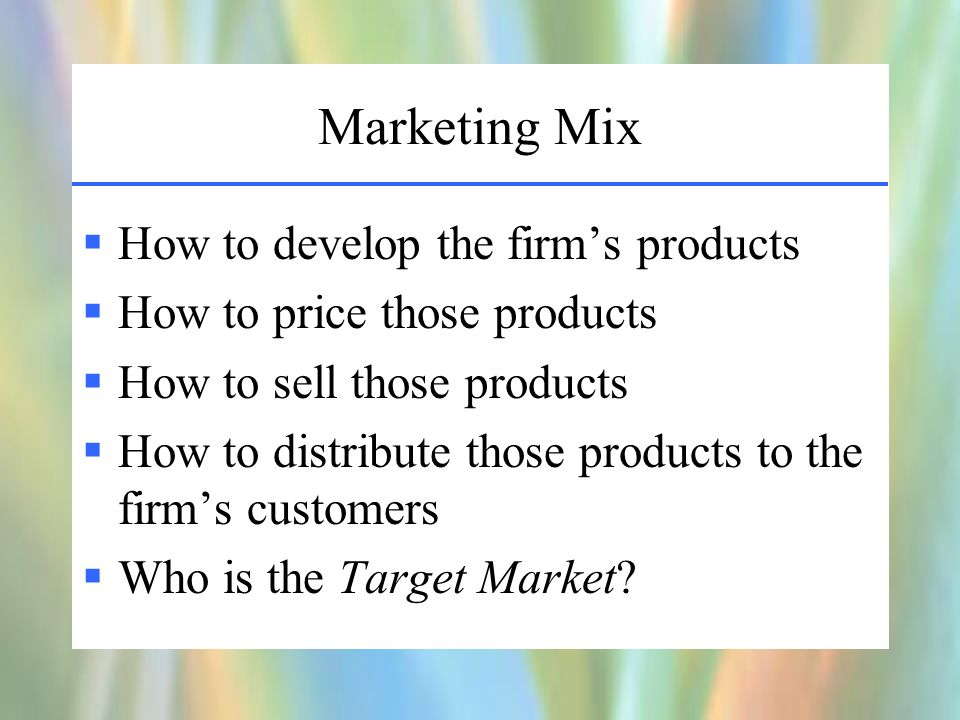 Marketing Mix  How to develop the firm's products  How to price those products  How to sell those products  How to distribute those products to the firm's customers  Who is the Target Market