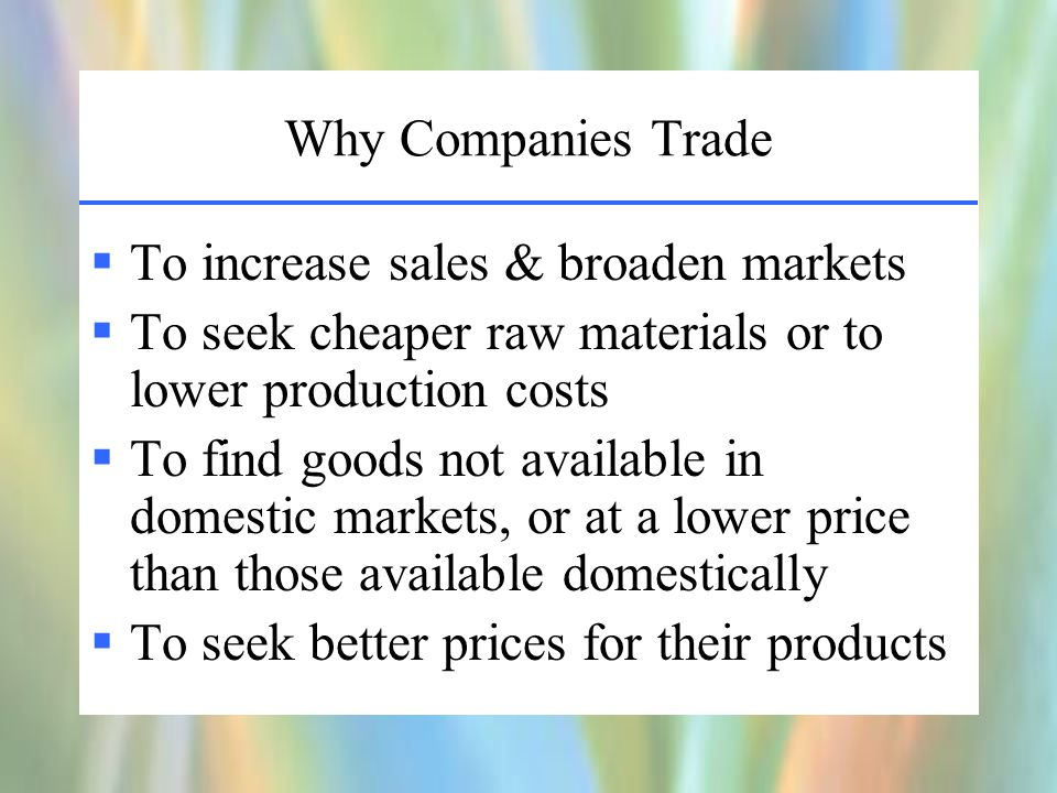 Why Companies Trade  To increase sales & broaden markets  To seek cheaper raw materials or to lower production costs  To find goods not available in domestic markets, or at a lower price than those available domestically  To seek better prices for their products