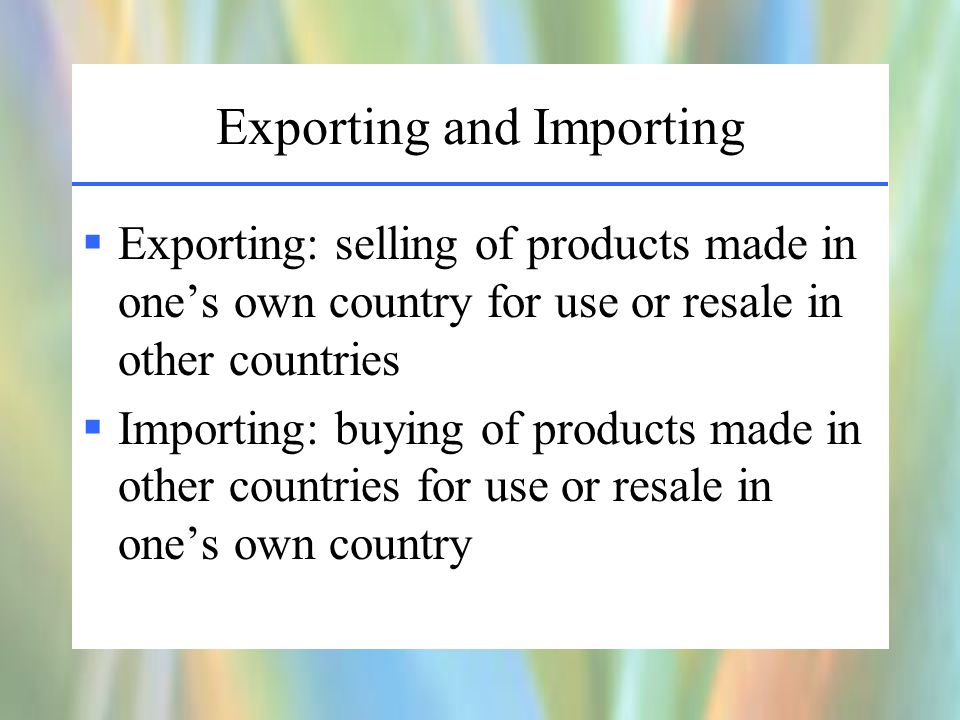 Exporting and Importing  Exporting: selling of products made in one's own country for use or resale in other countries  Importing: buying of products made in other countries for use or resale in one's own country
