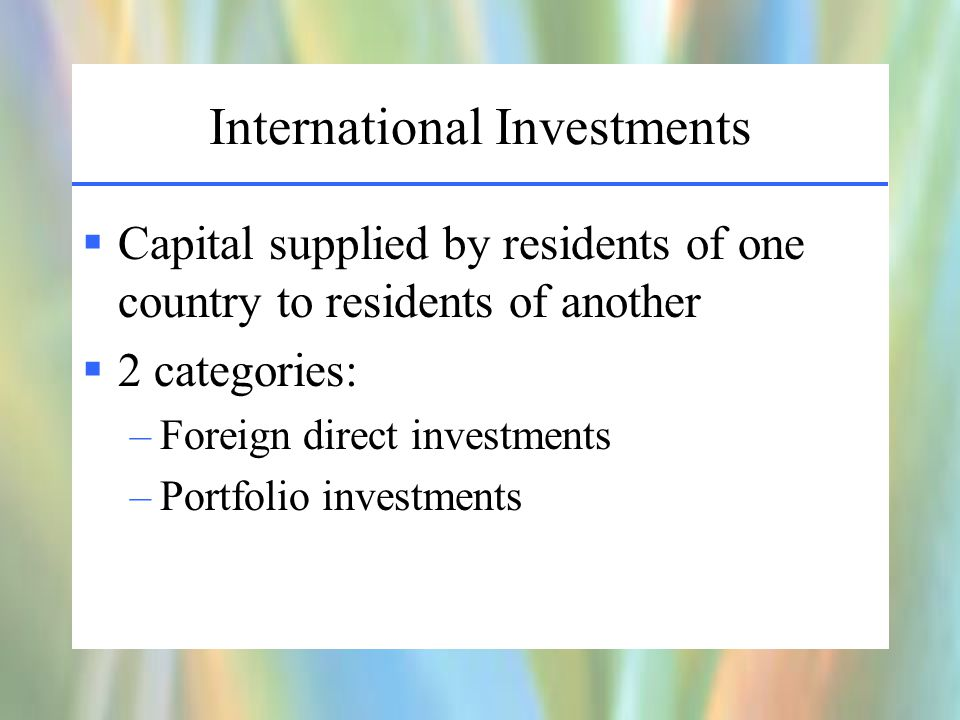 International Investments  Capital supplied by residents of one country to residents of another  2 categories: –Foreign direct investments –Portfolio investments
