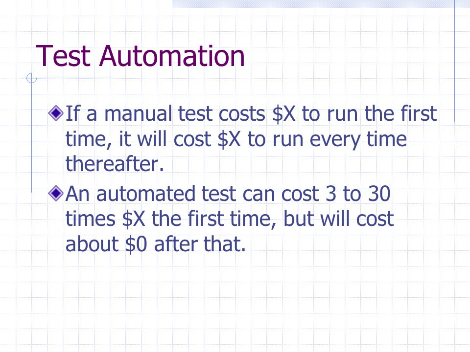 Test Automation If a manual test costs $X to run the first time, it will cost $X to run every time thereafter.