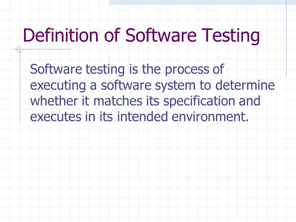 Definition of Software Testing Software testing is the process of executing a software system to determine whether it matches its specification and executes in its intended environment.