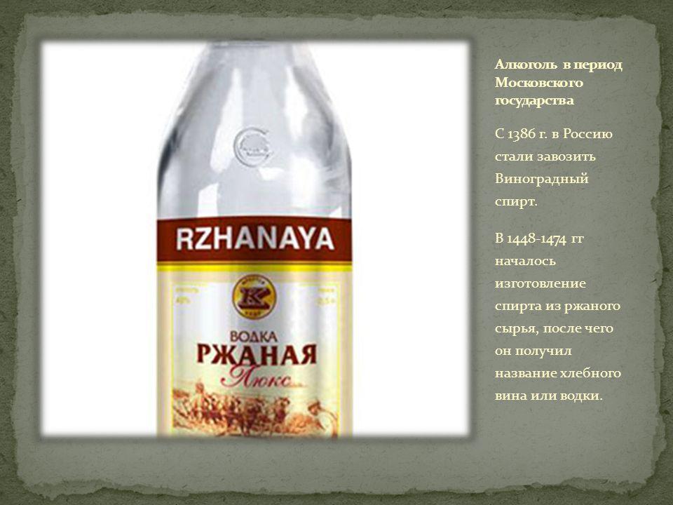 С 1386 г.в Россию стали завозить Виноградный спирт.