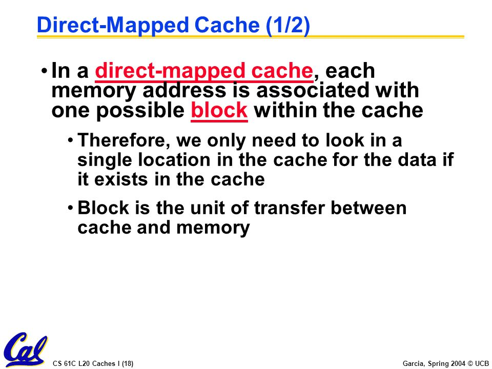 CS 61C L20 Caches I (18) Garcia, Spring 2004 © UCB Direct-Mapped Cache (1/2) In a direct-mapped cache, each memory address is associated with one possible block within the cache Therefore, we only need to look in a single location in the cache for the data if it exists in the cache Block is the unit of transfer between cache and memory