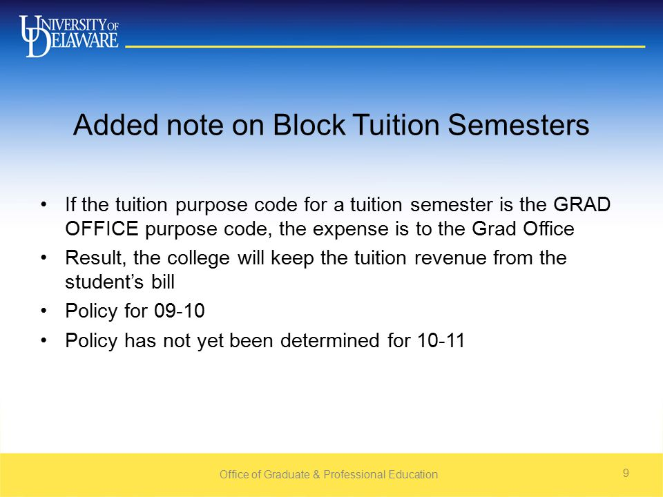 Office of Graduate & Professional Education 9 Added note on Block Tuition Semesters If the tuition purpose code for a tuition semester is the GRAD OFFICE purpose code, the expense is to the Grad Office Result, the college will keep the tuition revenue from the student's bill Policy for Policy has not yet been determined for 10-11