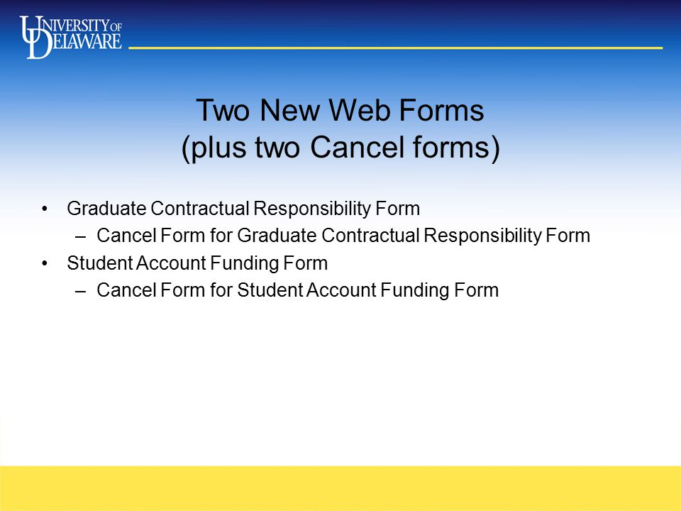 Two New Web Forms (plus two Cancel forms) Graduate Contractual Responsibility Form –Cancel Form for Graduate Contractual Responsibility Form Student Account Funding Form –Cancel Form for Student Account Funding Form