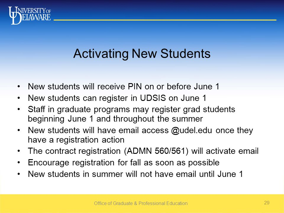 Office of Graduate & Professional Education 29 Activating New Students New students will receive PIN on or before June 1 New students can register in UDSIS on June 1 Staff in graduate programs may register grad students beginning June 1 and throughout the summer New students will have  once they have a registration action The contract registration (ADMN 560/561) will activate  Encourage registration for fall as soon as possible New students in summer will not have  until June 1