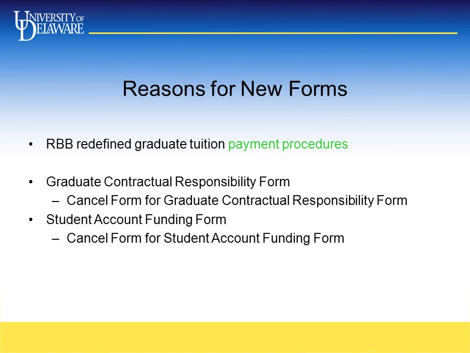 Reasons for New Forms RBB redefined graduate tuition payment procedures Graduate Contractual Responsibility Form –Cancel Form for Graduate Contractual Responsibility Form Student Account Funding Form –Cancel Form for Student Account Funding Form