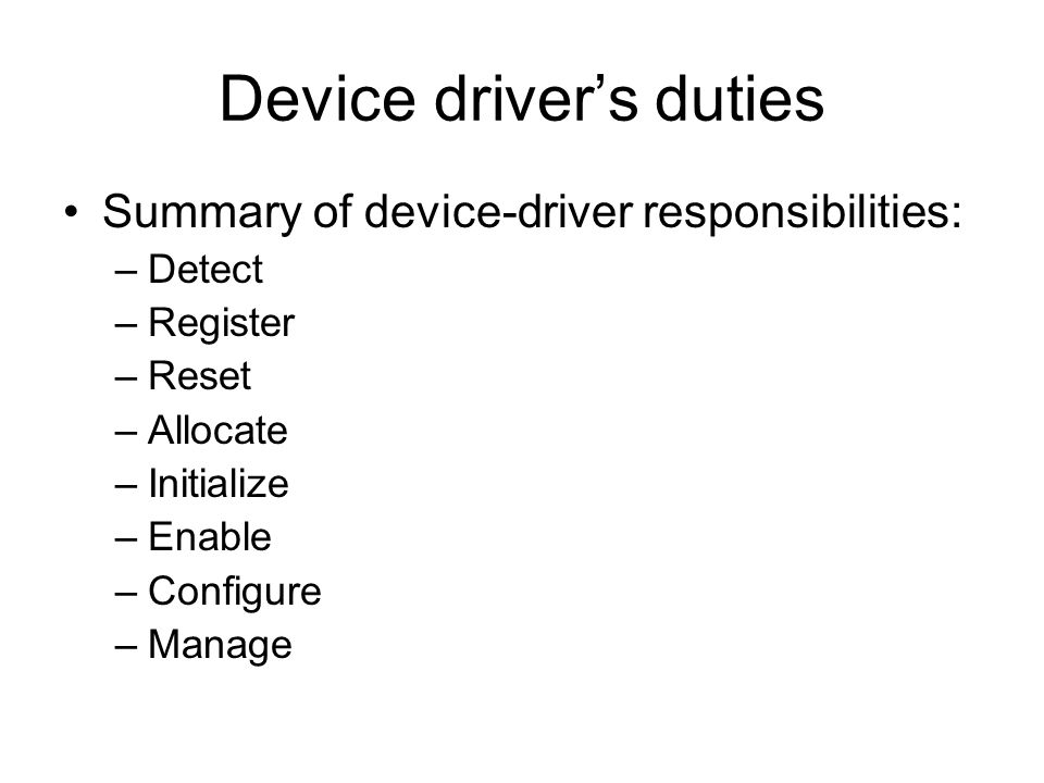 Device driver's duties Summary of device-driver responsibilities: –Detect –Register –Reset –Allocate –Initialize –Enable –Configure –Manage