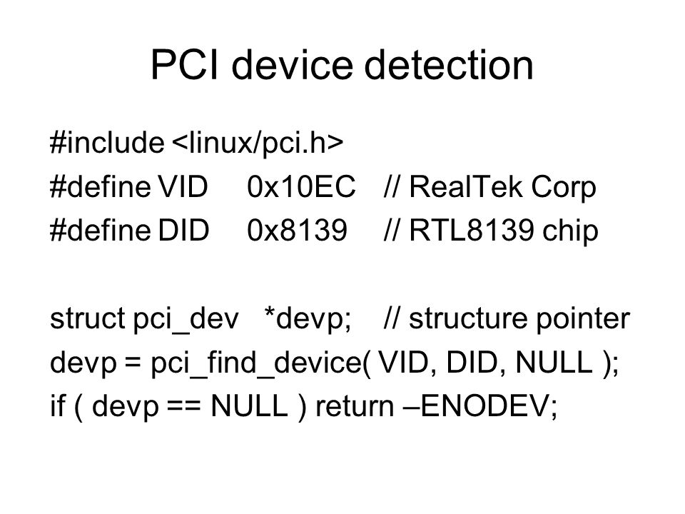 PCI device detection #include #define VID0x10EC // RealTek Corp #define DID0x8139// RTL8139 chip struct pci_dev *devp;// structure pointer devp = pci_find_device( VID, DID, NULL ); if ( devp == NULL ) return –ENODEV;