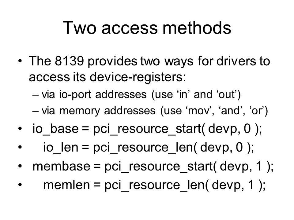 Two access methods The 8139 provides two ways for drivers to access its device-registers: –via io-port addresses (use 'in' and 'out') –via memory addresses (use 'mov', 'and', 'or') io_base = pci_resource_start( devp, 0 ); io_len = pci_resource_len( devp, 0 ); membase = pci_resource_start( devp, 1 ); memlen = pci_resource_len( devp, 1 );