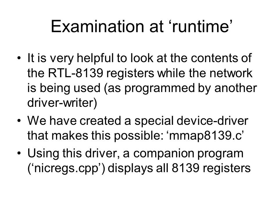 Examination at 'runtime' It is very helpful to look at the contents of the RTL-8139 registers while the network is being used (as programmed by another driver-writer) We have created a special device-driver that makes this possible: 'mmap8139.c' Using this driver, a companion program ('nicregs.cpp') displays all 8139 registers