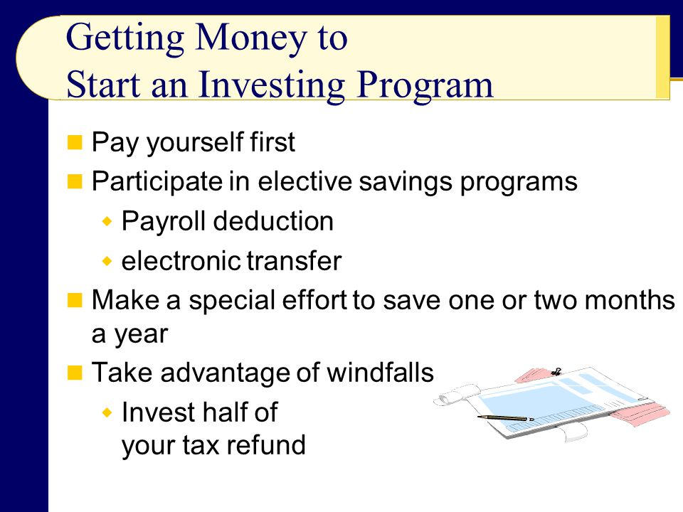 Getting Money to Start an Investing Program Pay yourself first Participate in elective savings programs  Payroll deduction  electronic transfer Make a special effort to save one or two months a year Take advantage of windfalls  Invest half of your tax refund