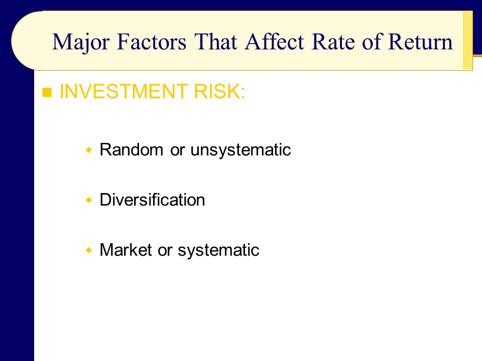  Random or unsystematic  Diversification  Market or systematic INVESTMENT RISK: Major Factors That Affect Rate of Return
