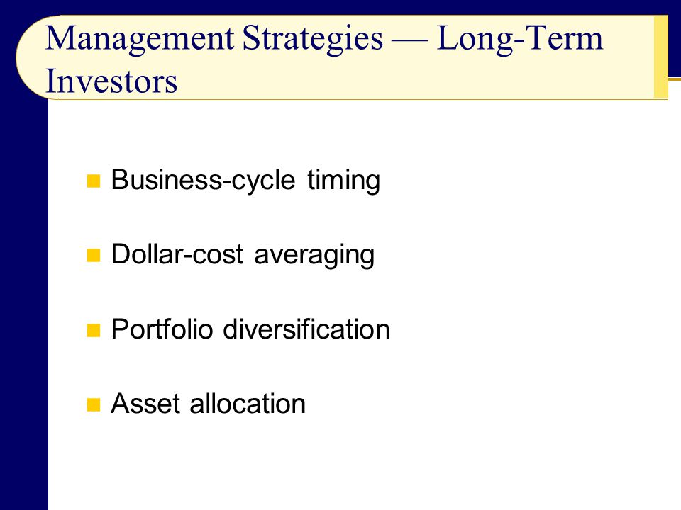 Business-cycle timing Dollar-cost averaging Portfolio diversification Asset allocation Management Strategies — Long-Term Investors