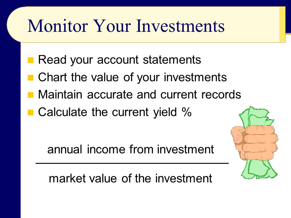 Monitor Your Investments Read your account statements Chart the value of your investments Maintain accurate and current records Calculate the current yield % annual income from investment market value of the investment