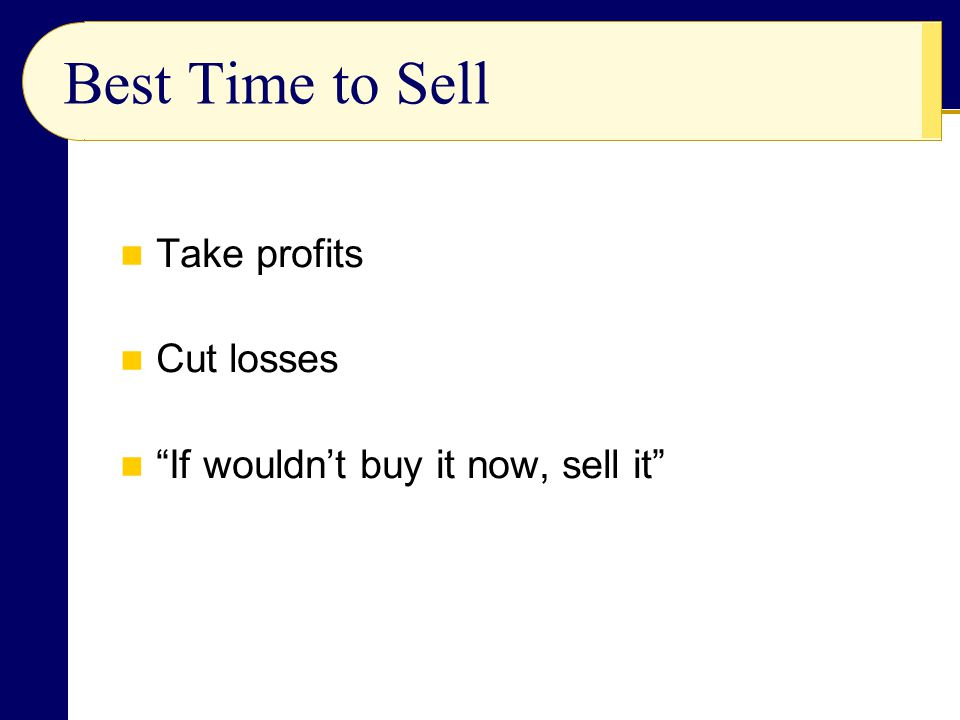 Best Time to Sell Take profits Cut losses If wouldn't buy it now, sell it