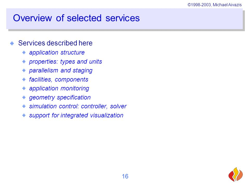 ©1998-2003, Michael Aivazis 16 Overview of selected services Services described here application structure properties: types and units parallelism and staging facilities, components application monitoring geometry specification simulation control: controller, solver support for integrated visualization