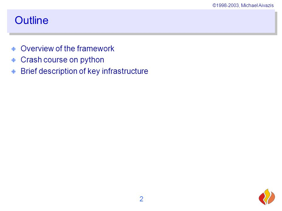©1998-2003, Michael Aivazis 2 Outline Overview of the framework Crash course on python Brief description of key infrastructure
