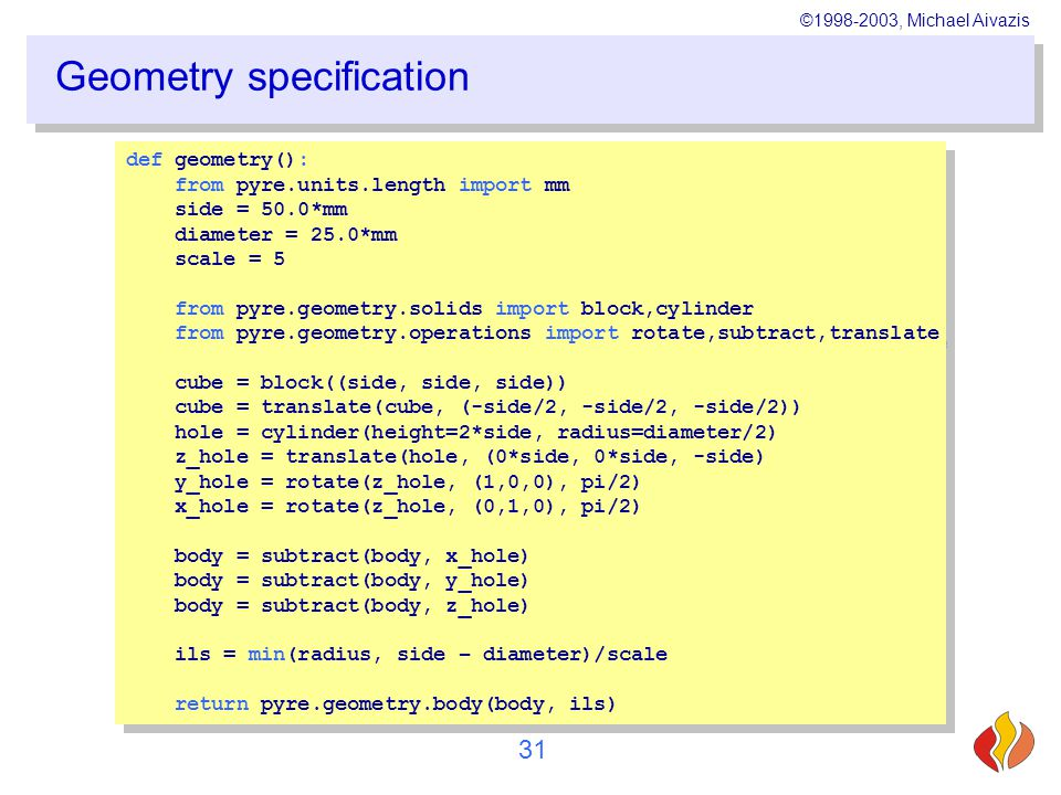 ©1998-2003, Michael Aivazis 31 Geometry specification def geometry(): from pyre.units.length import mm side = 50.0*mm diameter = 25.0*mm scale = 5 from pyre.geometry.solids import block,cylinder from pyre.geometry.operations import rotate,subtract,translate cube = block((side, side, side)) cube = translate(cube, (-side/2, -side/2, -side/2)) hole = cylinder(height=2*side, radius=diameter/2) z_hole = translate(hole, (0*side, 0*side, -side) y_hole = rotate(z_hole, (1,0,0), pi/2) x_hole = rotate(z_hole, (0,1,0), pi/2) body = subtract(body, x_hole) body = subtract(body, y_hole) body = subtract(body, z_hole) ils = min(radius, side – diameter)/scale return pyre.geometry.body(body, ils) def geometry(): from pyre.units.length import mm side = 50.0*mm diameter = 25.0*mm scale = 5 from pyre.geometry.solids import block,cylinder from pyre.geometry.operations import rotate,subtract,translate cube = block((side, side, side)) cube = translate(cube, (-side/2, -side/2, -side/2)) hole = cylinder(height=2*side, radius=diameter/2) z_hole = translate(hole, (0*side, 0*side, -side) y_hole = rotate(z_hole, (1,0,0), pi/2) x_hole = rotate(z_hole, (0,1,0), pi/2) body = subtract(body, x_hole) body = subtract(body, y_hole) body = subtract(body, z_hole) ils = min(radius, side – diameter)/scale return pyre.geometry.body(body, ils)