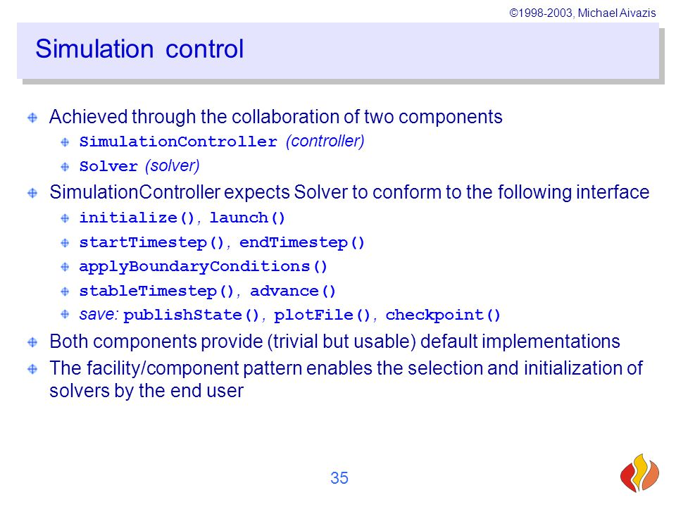 ©1998-2003, Michael Aivazis 35 Simulation control Achieved through the collaboration of two components SimulationController (controller) Solver (solver) SimulationController expects Solver to conform to the following interface initialize(), launch() startTimestep(), endTimestep() applyBoundaryConditions() stableTimestep(), advance() save: publishState(), plotFile(), checkpoint() Both components provide (trivial but usable) default implementations The facility/component pattern enables the selection and initialization of solvers by the end user