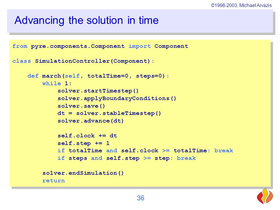 ©1998-2003, Michael Aivazis 36 Advancing the solution in time from pyre.components.Component import Component class SimulationController(Component): def march(self, totalTime=0, steps=0): while 1: solver.startTimestep() solver.applyBoundaryConditions() solver.save() dt = solver.stableTimestep() solver.advance(dt) self.clock += dt self.step += 1 if totalTime and self.clock >= totalTime: break if steps and self.step >= step: break solver.endSimulation() return from pyre.components.Component import Component class SimulationController(Component): def march(self, totalTime=0, steps=0): while 1: solver.startTimestep() solver.applyBoundaryConditions() solver.save() dt = solver.stableTimestep() solver.advance(dt) self.clock += dt self.step += 1 if totalTime and self.clock >= totalTime: break if steps and self.step >= step: break solver.endSimulation() return