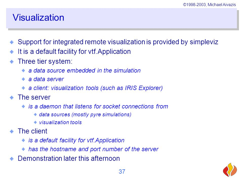 ©1998-2003, Michael Aivazis 37 Visualization Support for integrated remote visualization is provided by simpleviz It is a default facility for vtf.Application Three tier system: a data source embedded in the simulation a data server a client: visualization tools (such as IRIS Explorer) The server is a daemon that listens for socket connections from data sources (mostly pyre simulations) visualization tools The client is a default facility for vtf.Application has the hostname and port number of the server Demonstration later this afternoon