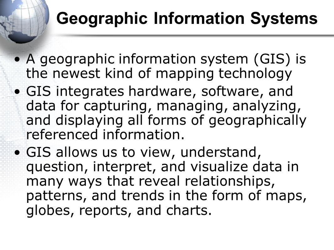 Geographic Information Systems A geographic information system (GIS) is the newest kind of mapping technology GIS integrates hardware, software, and data for capturing, managing, analyzing, and displaying all forms of geographically referenced information.