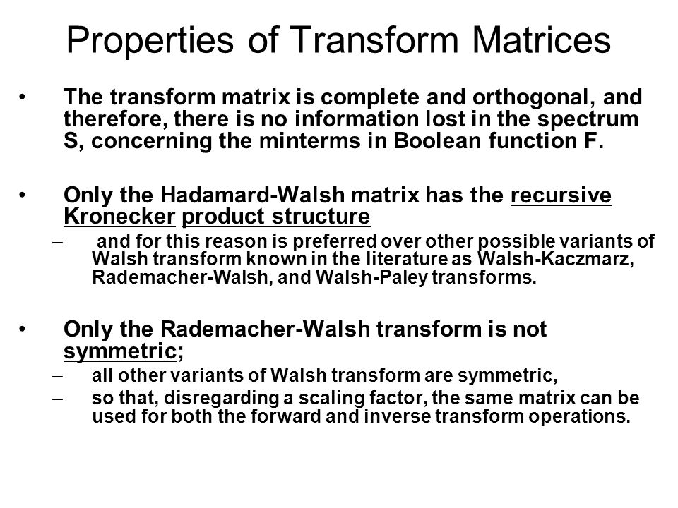 Properties of Transform Matrices The transform matrix is complete and orthogonal, and therefore, there is no information lost in the spectrum S, concerning the minterms in Boolean function F.