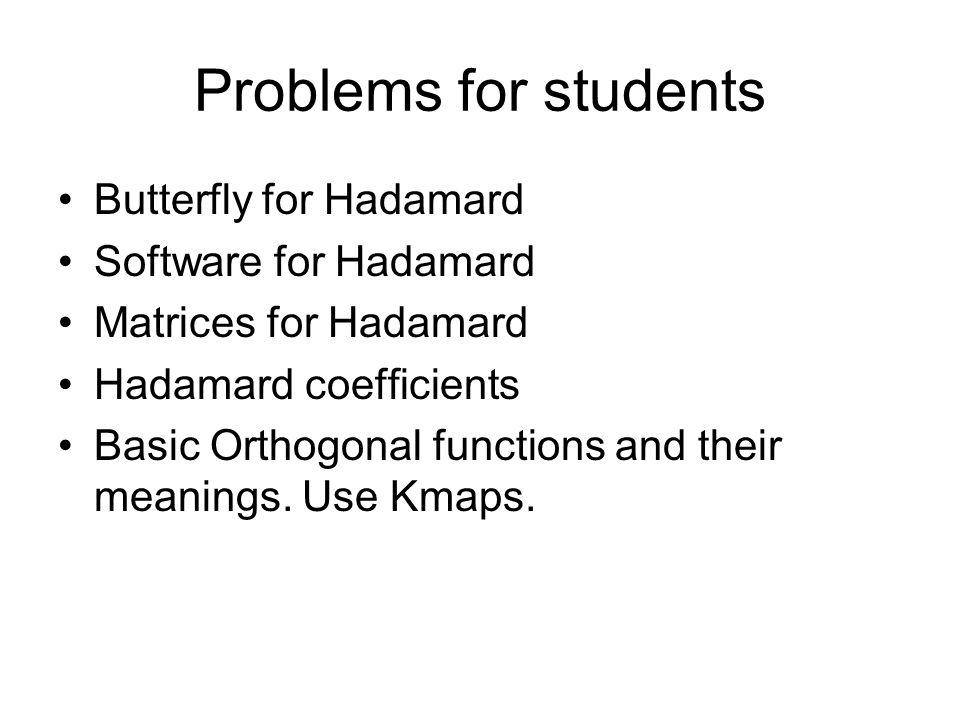 Problems for students Butterfly for Hadamard Software for Hadamard Matrices for Hadamard Hadamard coefficients Basic Orthogonal functions and their meanings.