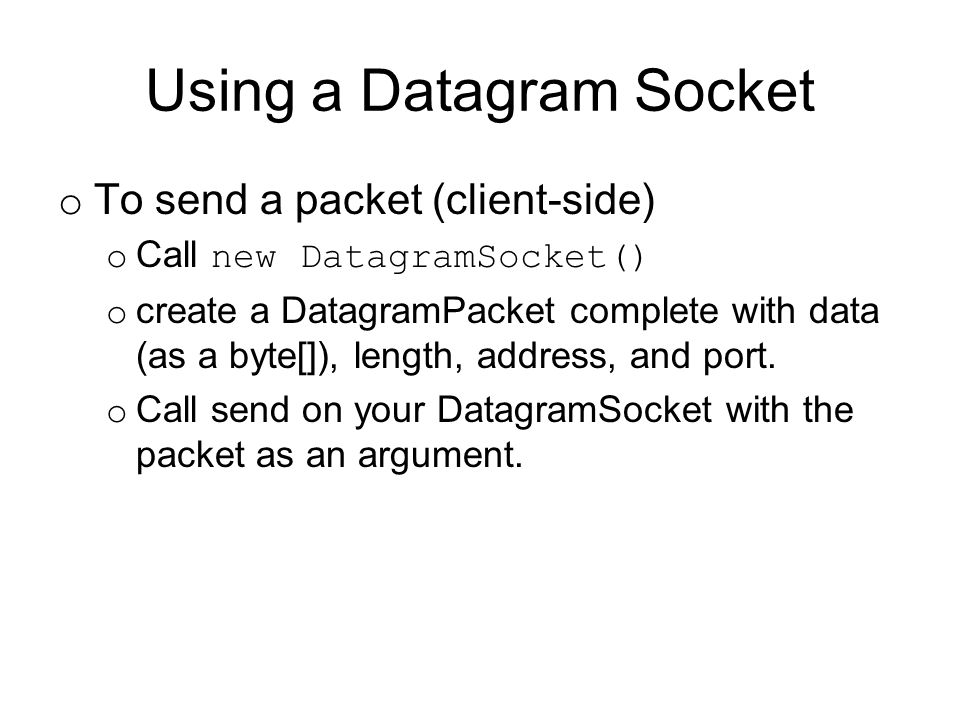Using a Datagram Socket o To send a packet (client-side) o Call new DatagramSocket() o create a DatagramPacket complete with data (as a byte[]), length, address, and port.
