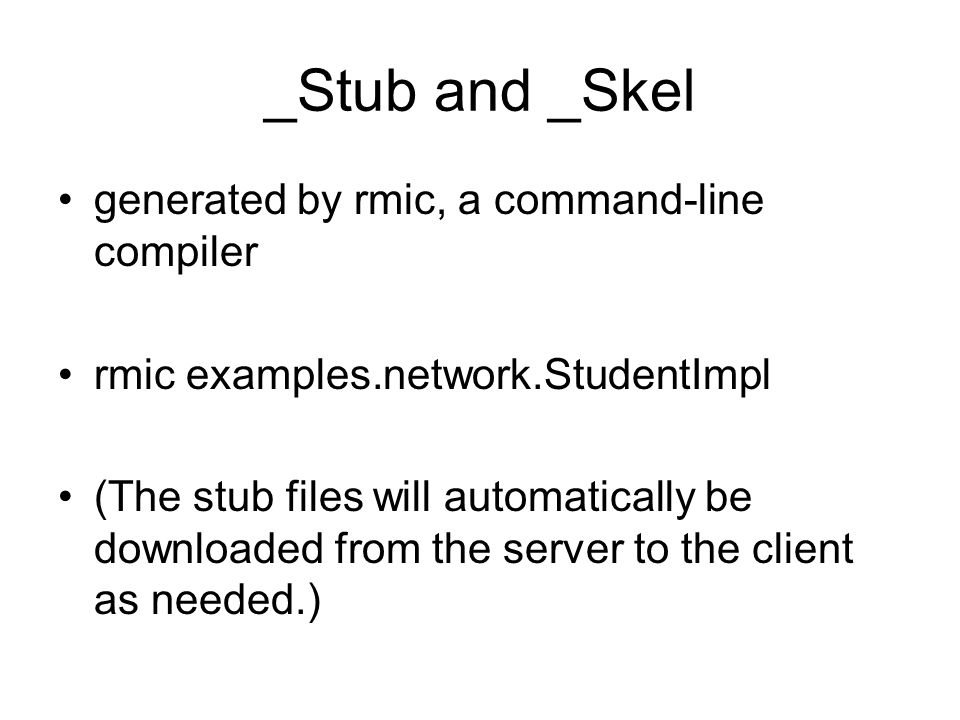 _Stub and _Skel generated by rmic, a command-line compiler rmic examples.network.StudentImpl (The stub files will automatically be downloaded from the server to the client as needed.)
