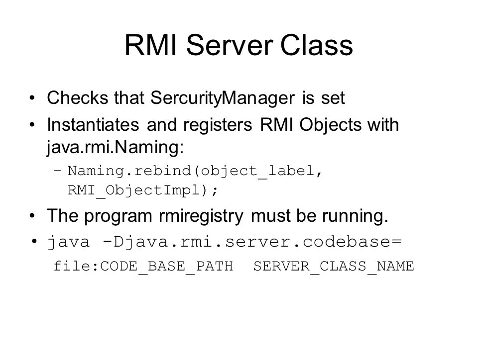 RMI Server Class Checks that SercurityManager is set Instantiates and registers RMI Objects with java.rmi.Naming: –Naming.rebind(object_label, RMI_ObjectImpl); The program rmiregistry must be running.