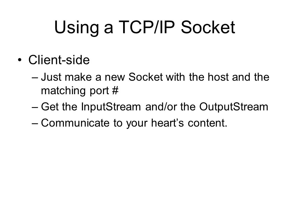 Using a TCP/IP Socket Client-side –Just make a new Socket with the host and the matching port # –Get the InputStream and/or the OutputStream –Communicate to your heart's content.