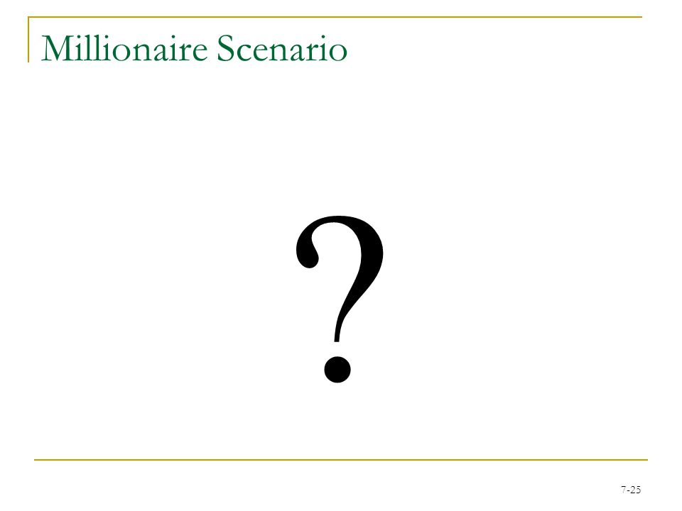 7-24 Millionaire Scenario You have just achieved $500,000 You have have no idea on the last question If you guess  [3/4, $100,000; 1/4, $1,000,000] If you quit  [1, $500,000] What do you do