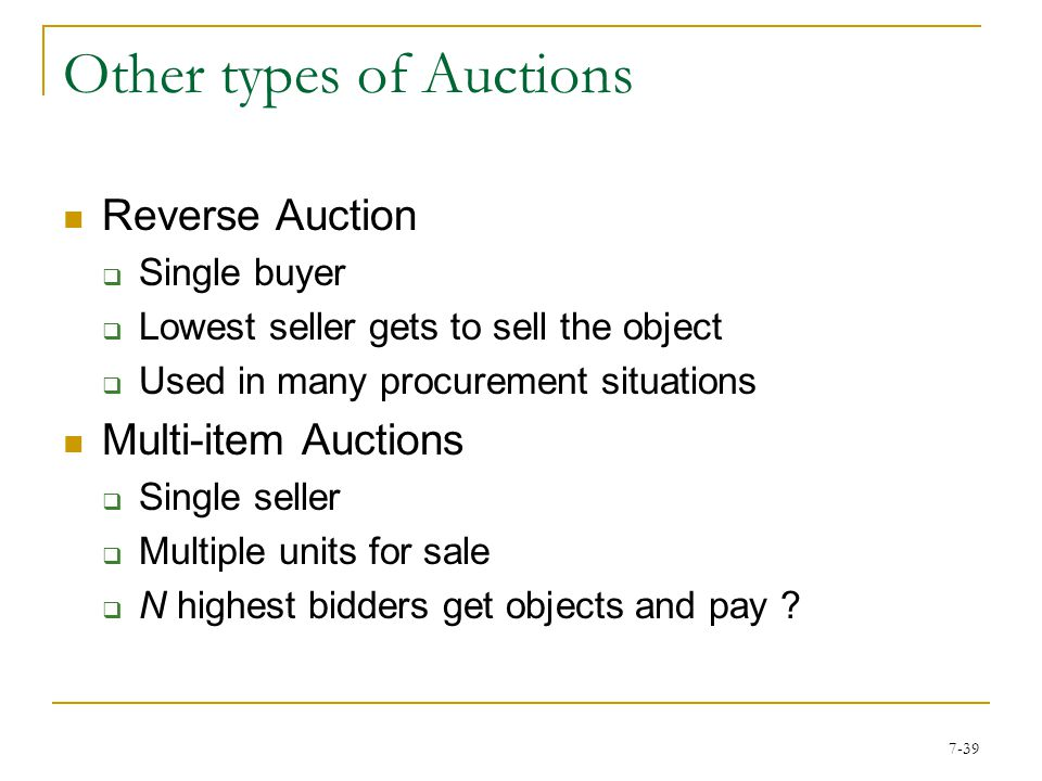 7-38 Other types of Auctions Continuous Double Auction (CDA)  Multiple buyers and sellers  Clears continuously Call Market  Multiple buyers and sellers  Clears periodically