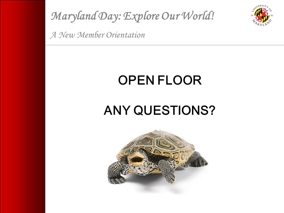 Maryland Day: Explore Our World! A New Member Orientation OPEN FLOOR ANY QUESTIONS